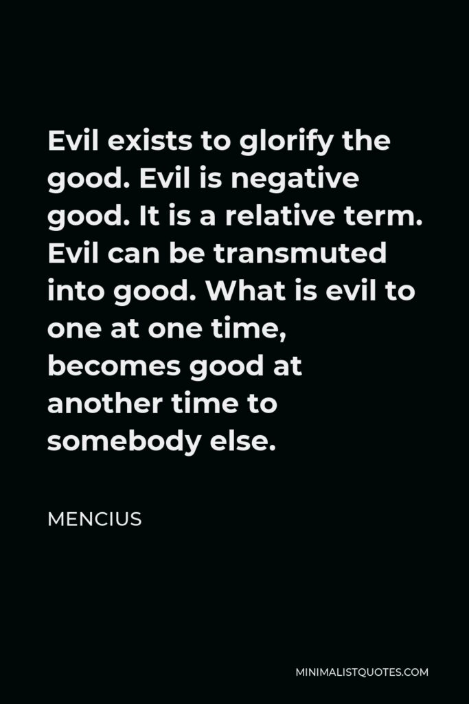 Mencius Quote - Evil exists to glorify the good. Evil is negative good. It is a relative term. Evil can be transmuted into good. What is evil to one at one time, becomes good at another time to somebody else.