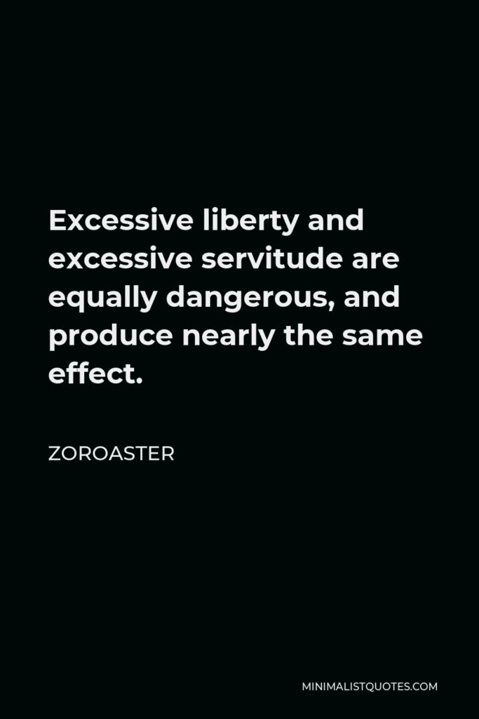 Zoroaster Quote - Excessive liberty and excessive servitude are equally dangerous, and produce nearly the same effect.