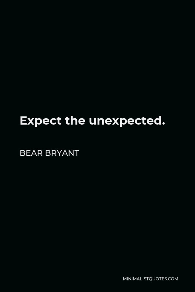 Bear Bryant Quote - Expect the unexpected.