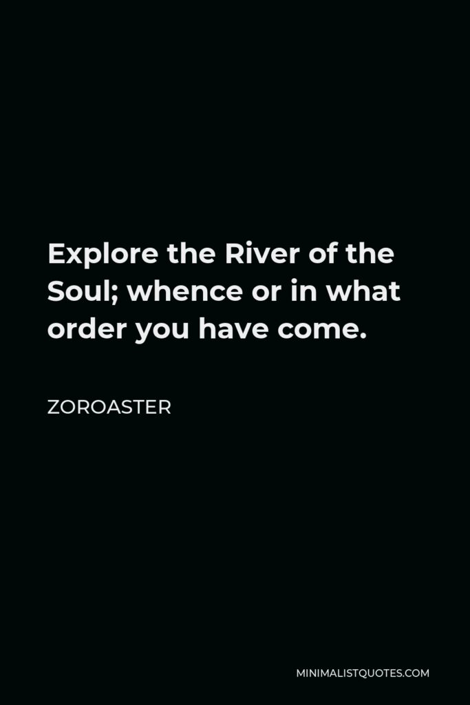 Zoroaster Quote - Explore the River of the Soul; whence or in what order you have come.