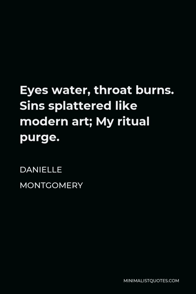 Danielle Montgomery Quote - Eyes water, throat burns. Sins splattered like modern art; My ritual purge.