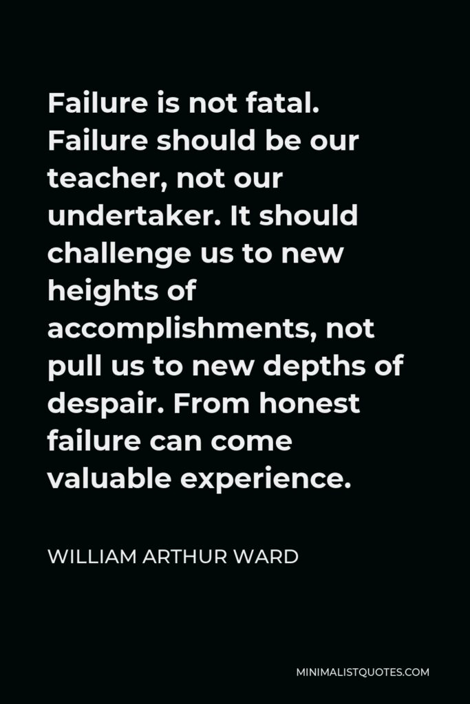 William Arthur Ward Quote - Failure is not fatal. Failure should be our teacher, not our undertaker. It should challenge us to new heights of accomplishments, not pull us to new depths of despair. From honest failure can come valuable experience.