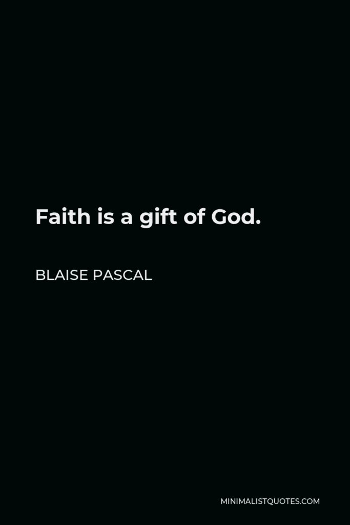 Blaise Pascal Quote - Faith is a gift of God.