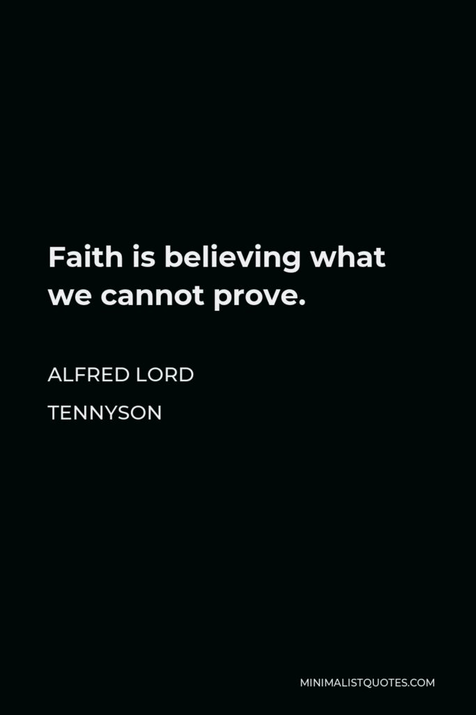 Alfred Lord Tennyson Quote - Faith is believing what we cannot prove.