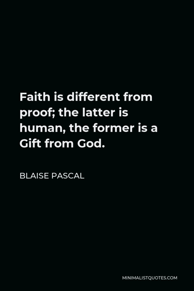 Blaise Pascal Quote - Faith is different from proof; the latter is human, the former is a Gift from God.