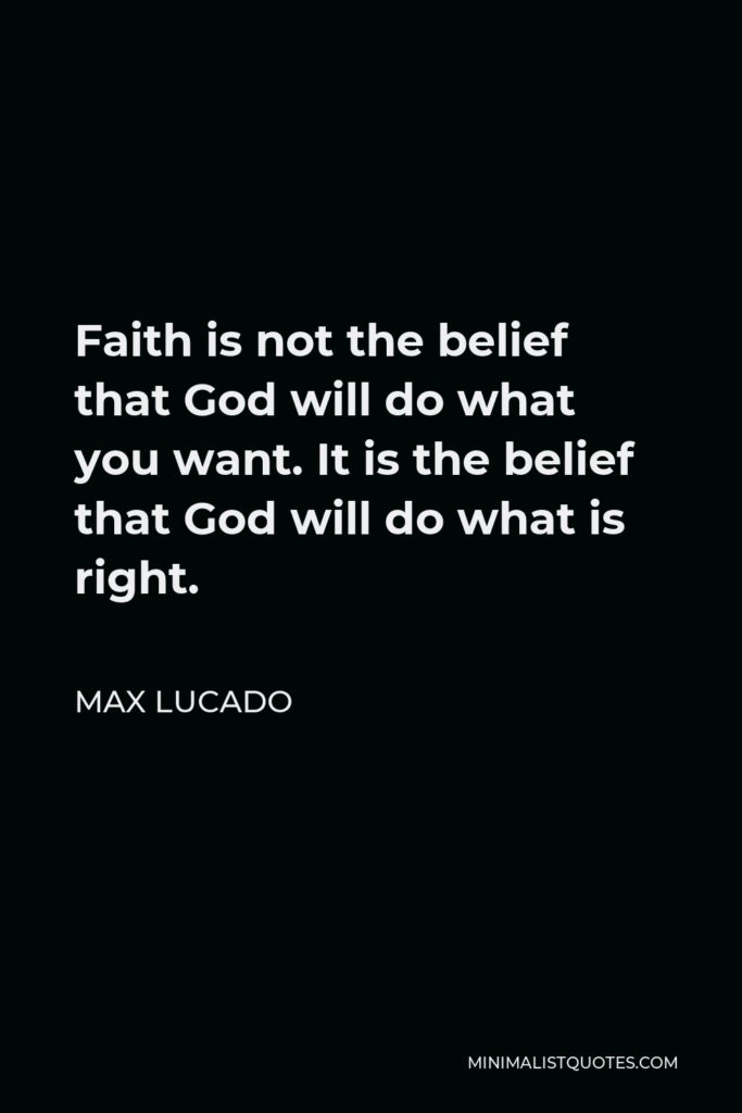 Max Lucado Quote - Faith is not the belief that God will do what you want. It is the belief that God will do what is right.