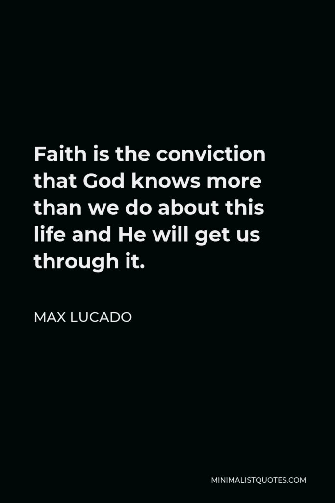 Max Lucado Quote - Faith is the conviction that God knows more than we do about this life and He will get us through it.