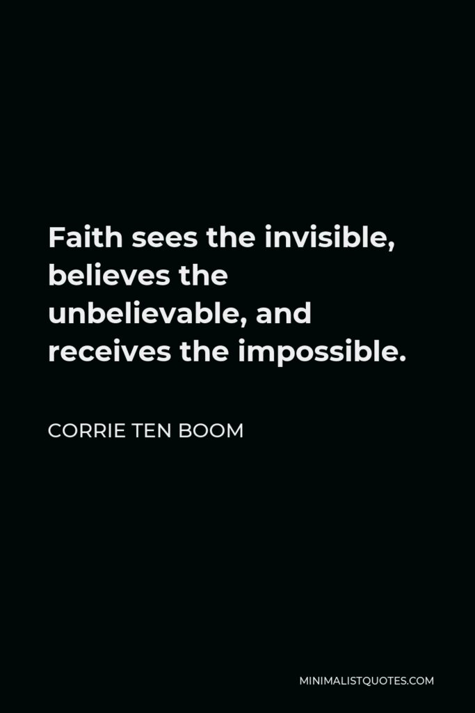 Corrie ten Boom Quote - Faith sees the invisible, believes the unbelievable, and receives the impossible.