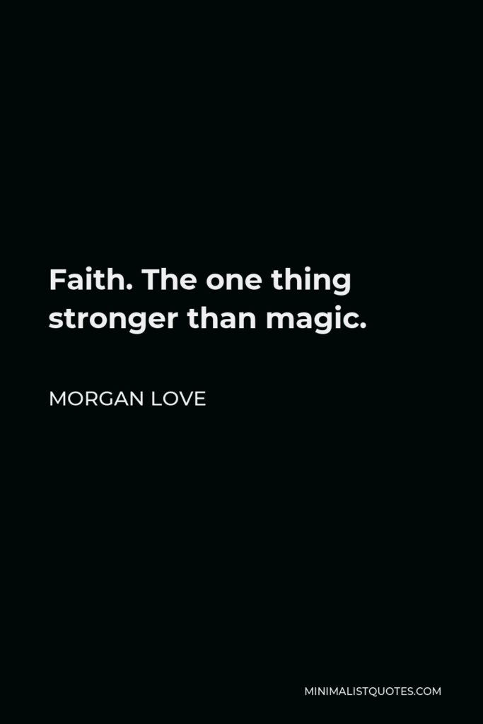 Morgan Love Quote - Faith. The one thing stronger than magic.