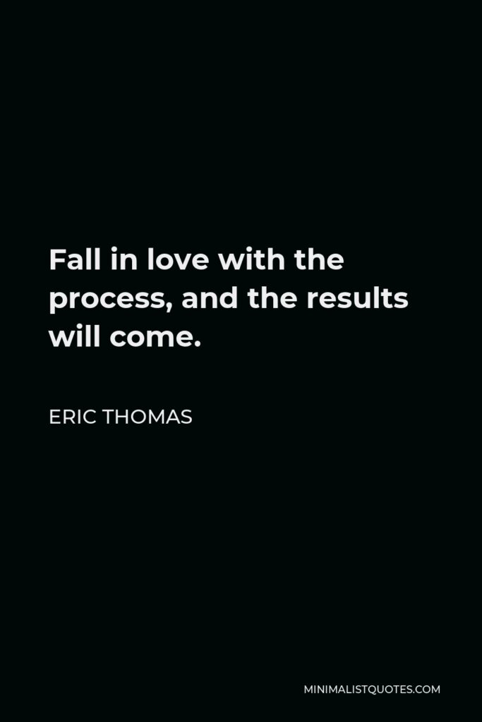 Eric Thomas Quote - Fall in love with the process, and the results will come.