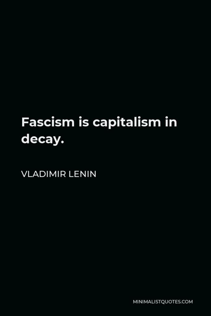 Vladimir Lenin Quote - Fascism is capitalism in decay.