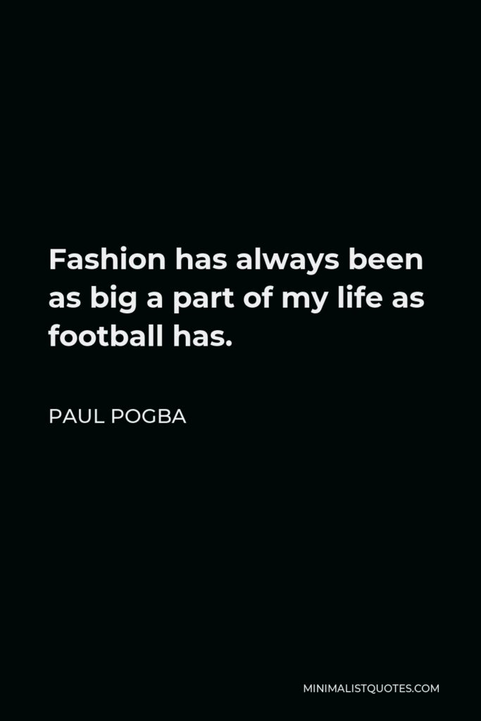 Paul Pogba Quote - Fashion has always been as big a part of my life as football has.