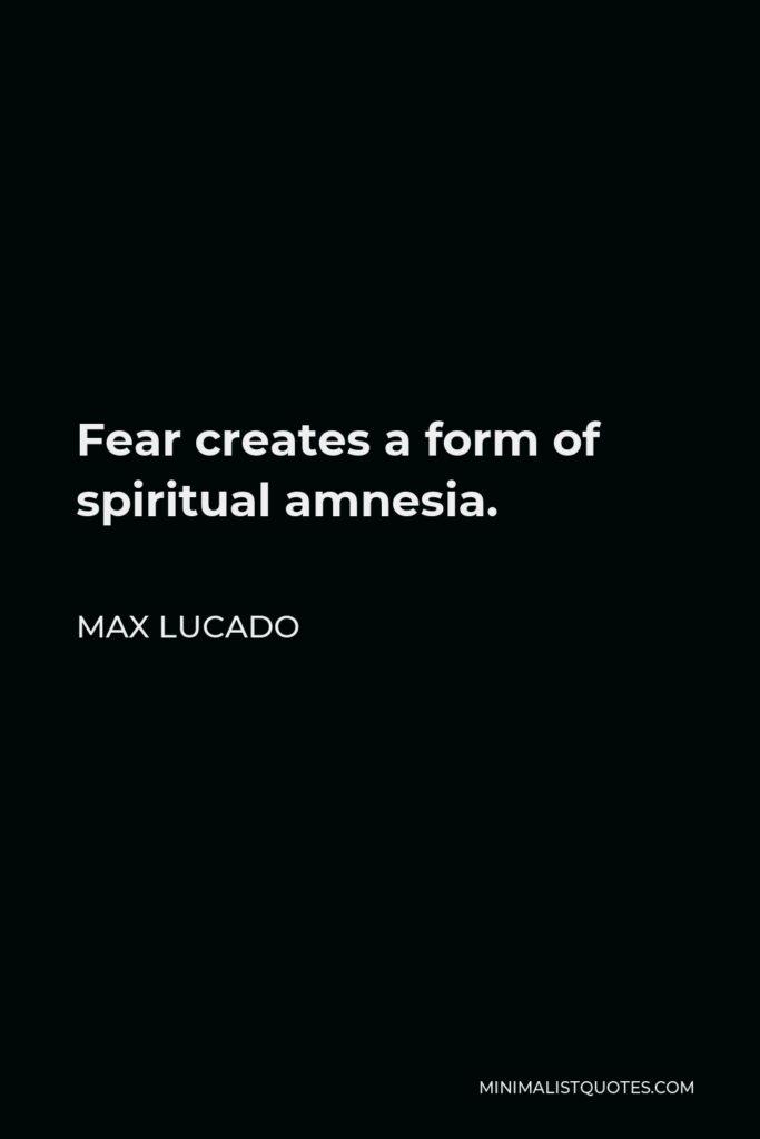 Max Lucado Quote - Fear creates a form of spiritual amnesia.