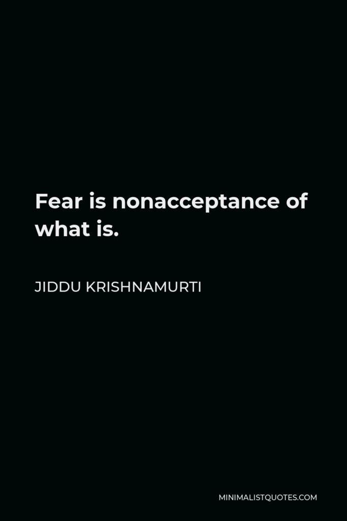 Jiddu Krishnamurti Quote - Fear is nonacceptance of what is.