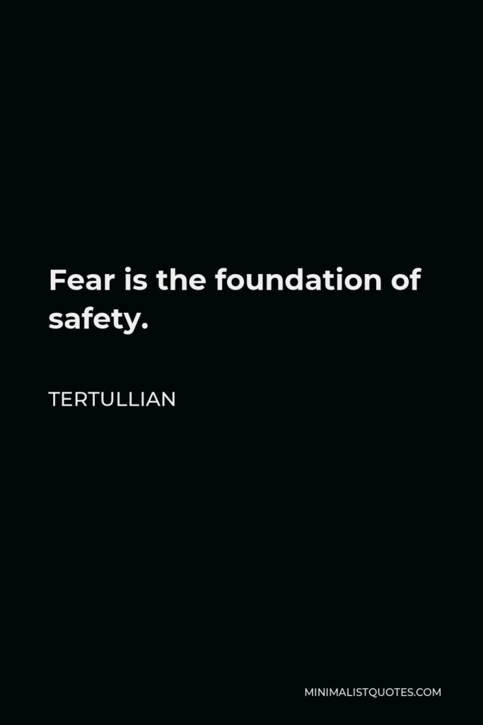 Tertullian Quote - Fear is the foundation of safety.