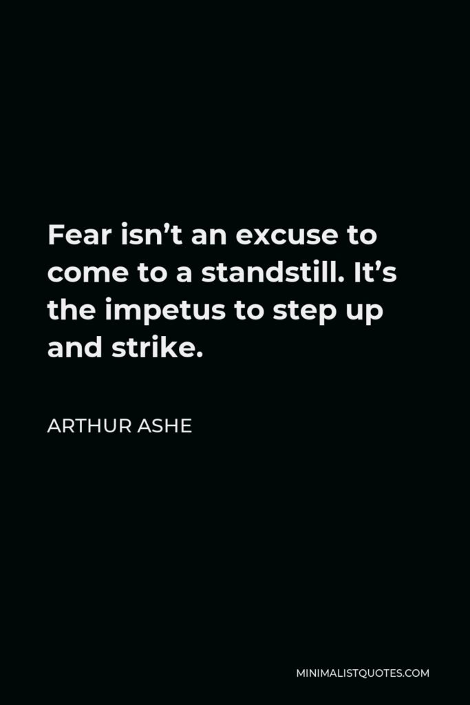 Arthur Ashe Quote - Fear isn't an excuse to come to a standstill. It's the impetus to step up and strike.