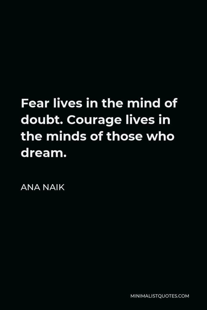 Ana Naik Quote - Fear lives in the mind of doubt. Courage lives in the minds of those who dream.