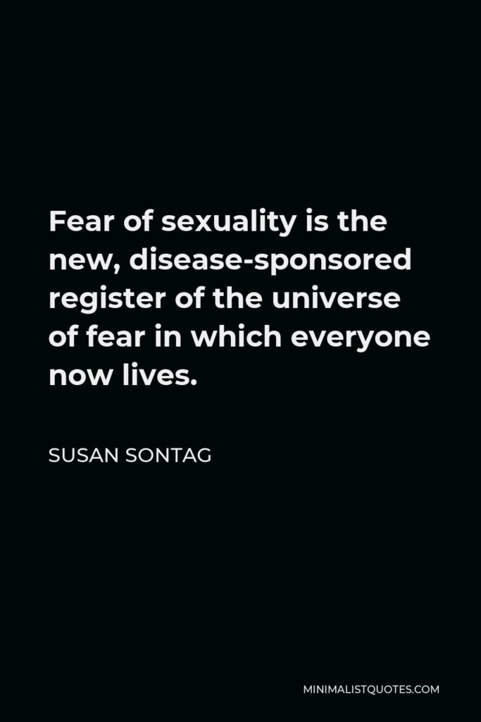 Susan Sontag Quote - Fear of sexuality is the new, disease-sponsored register of the universe of fear in which everyone now lives.