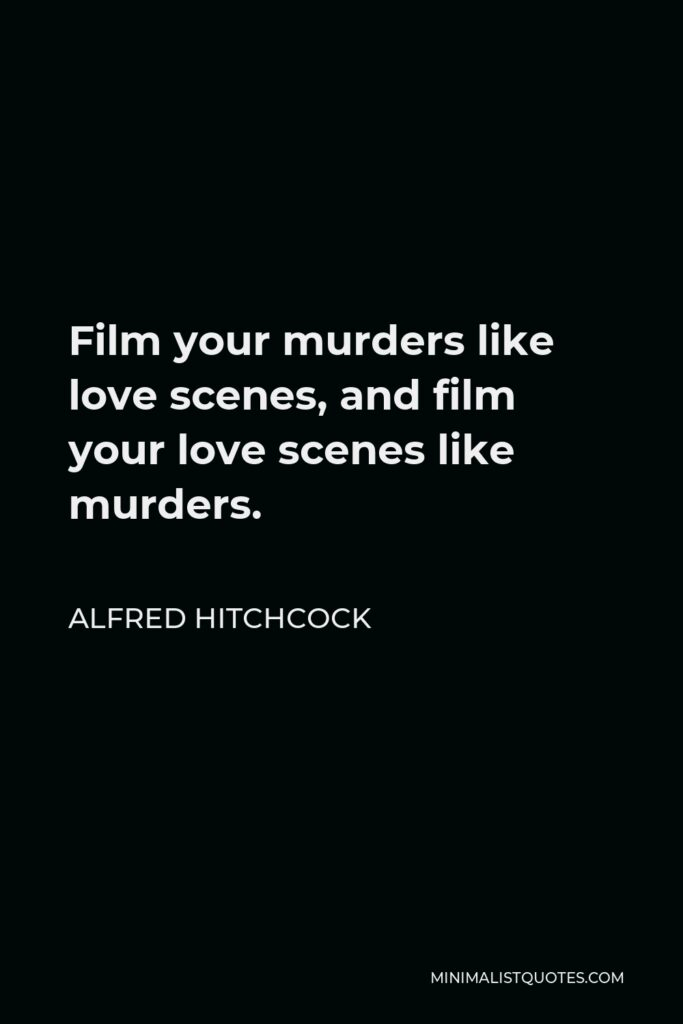 Alfred Hitchcock Quote - Film your murders like love scenes, and film your love scenes like murders.