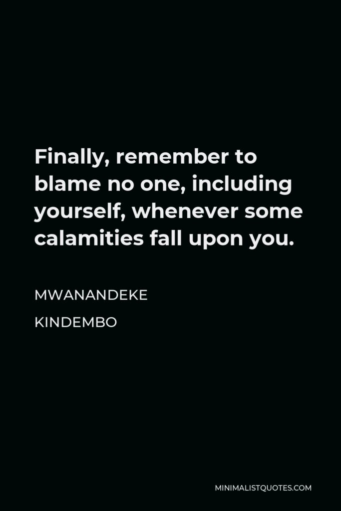 Mwanandeke Kindembo Quote - Finally, remember to blame no one, including yourself, whenever some calamities fall upon you.