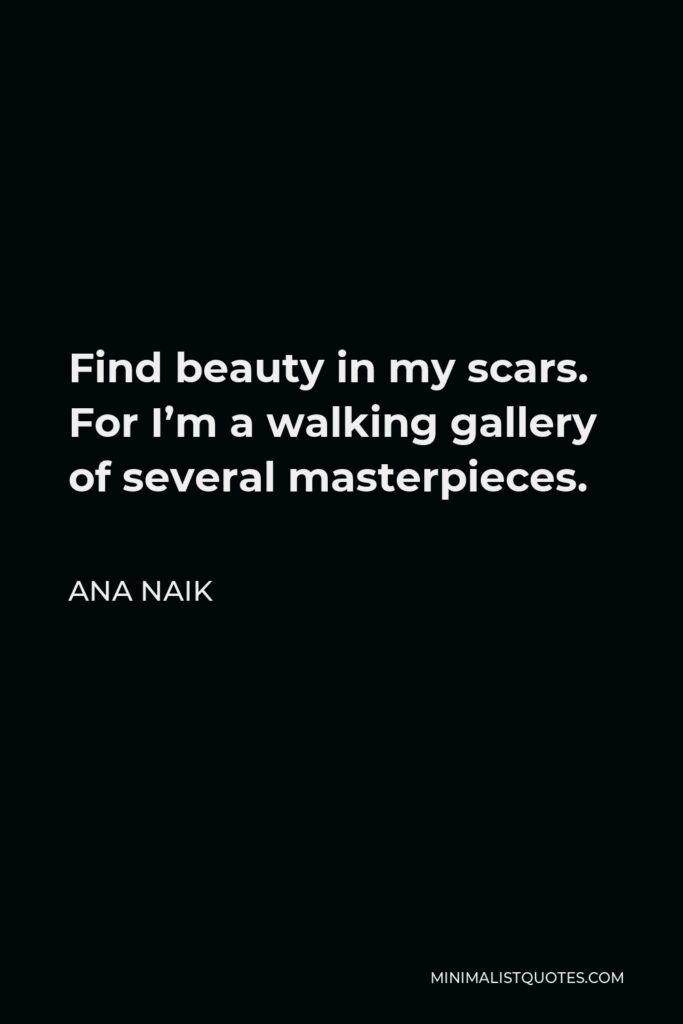 Ana Naik Quote - Find beauty in my scars. For I'm a walking gallery of several masterpieces.