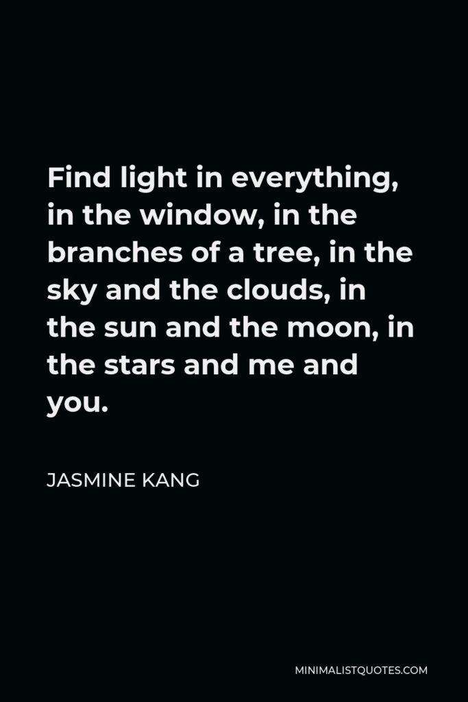 Jasmine Kang Quote - Find light in everything, in the window, in the branches of a tree, in the sky and the clouds, in the sun and the moon, in the stars and me and you.