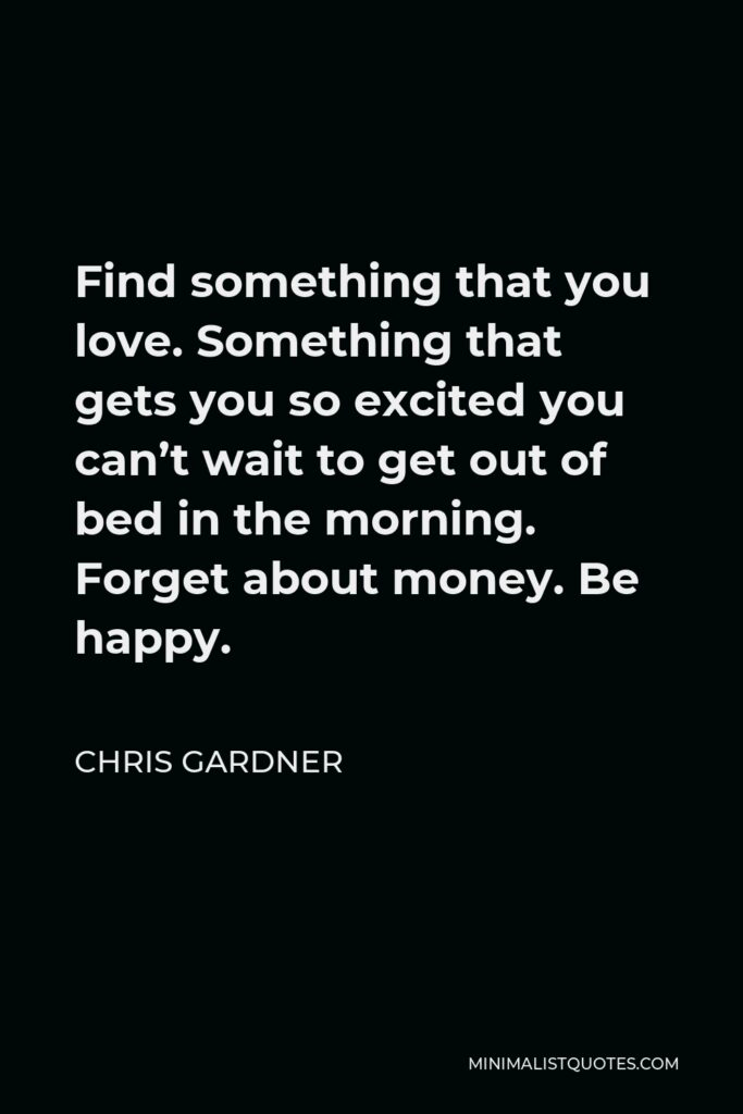 Chris Gardner Quote - Find something that you love. Something that gets you so excited you can't wait to get out of bed in the morning. Forget about money. Be happy.