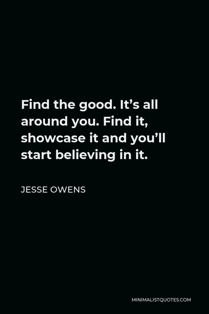 Jesse Owens Quote - Find the good. It's all around you. Find it, showcase it and you'll start believing in it.