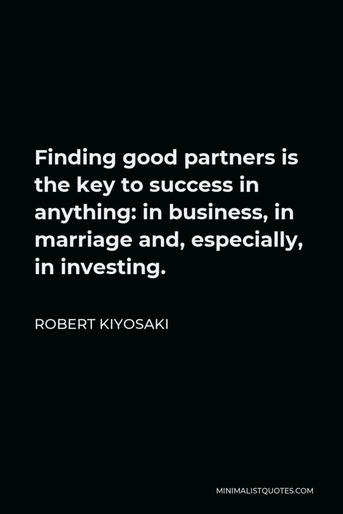 Robert Kiyosaki Quote - Finding good partners is the key to success in anything: in business, in marriage and, especially, in investing.