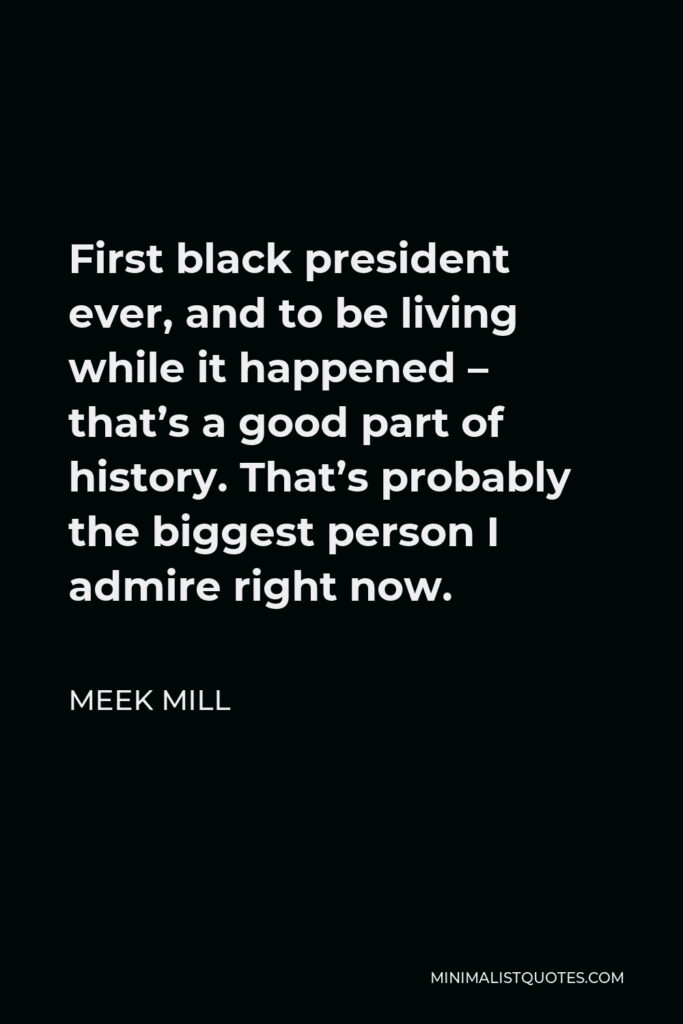 Meek Mill Quote - First black president ever, and to be living while it happened – that's a good part of history. That's probably the biggest person I admire right now.