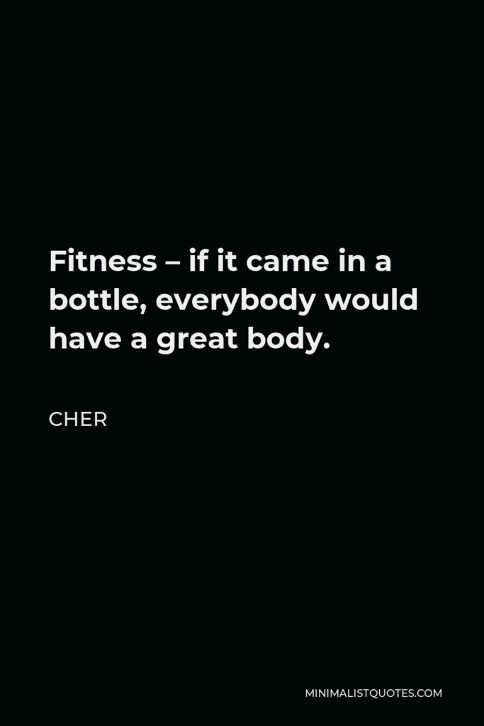 Cher Quote - Fitness – if it came in a bottle, everybody would have a great body.