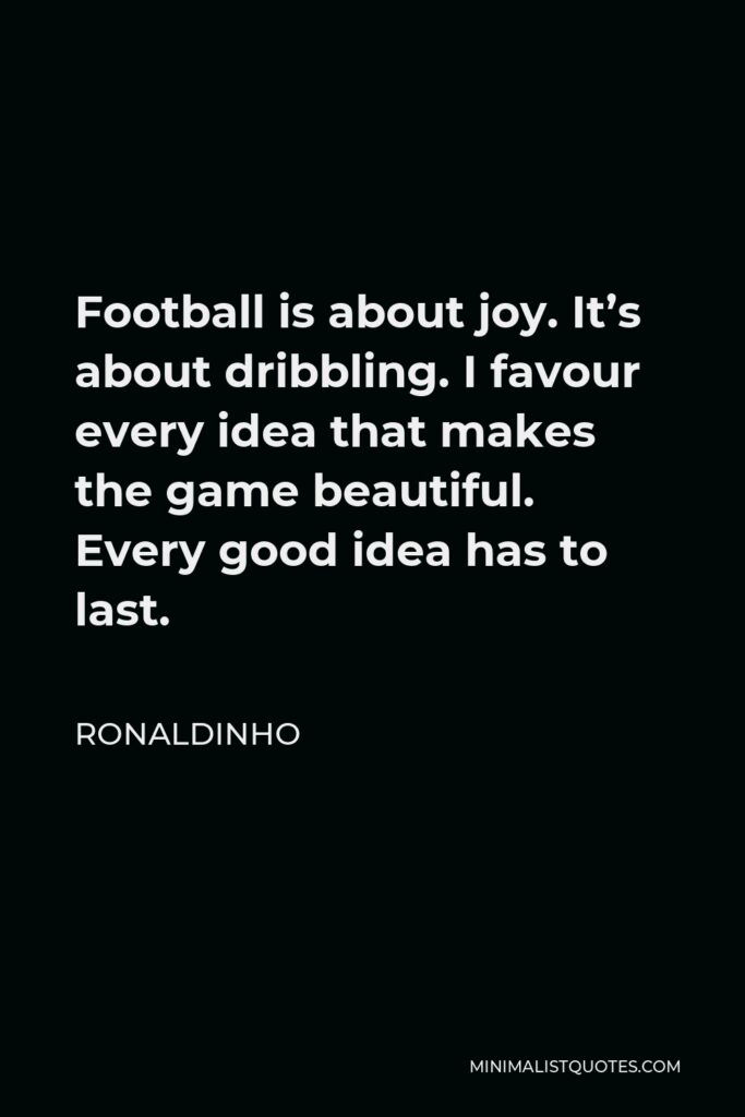 Ronaldinho Quote - Football is about joy. It's about dribbling. I favour every idea that makes the game beautiful. Every good idea has to last.