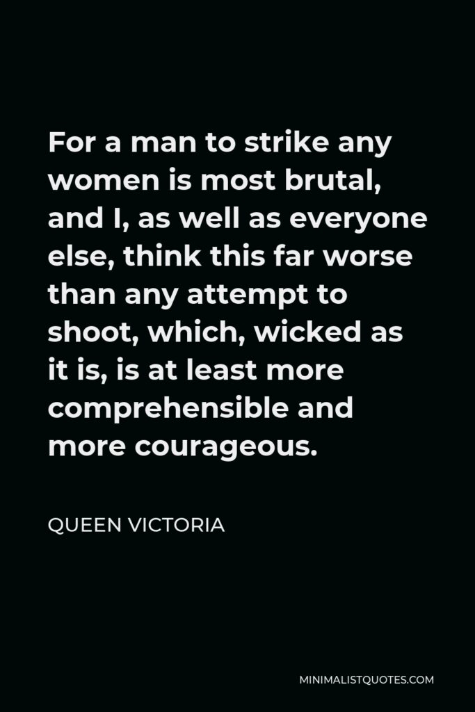 Queen Victoria Quote - For a man to strike any women is most brutal, and I, as well as everyone else, think this far worse than any attempt to shoot, which, wicked as it is, is at least more comprehensible and more courageous.