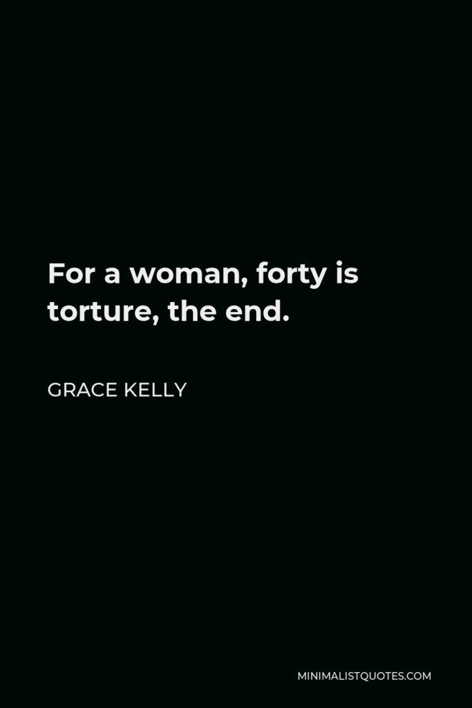 Grace Kelly Quote - For a woman, forty is torture, the end.