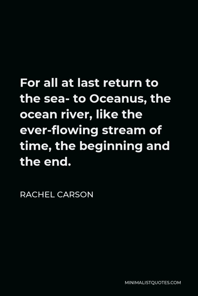 Rachel Carson Quote - For all at last return to the sea- to Oceanus, the ocean river, like the ever-flowing stream of time, the beginning and the end.