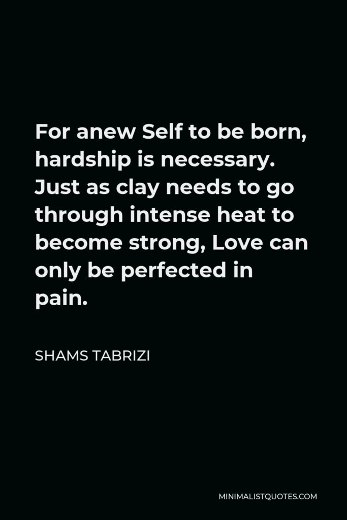 Shams Tabrizi Quote - For anew Self to be born, hardship is necessary. Just as clay needs to go through intense heat to become strong, Love can only be perfected in pain.