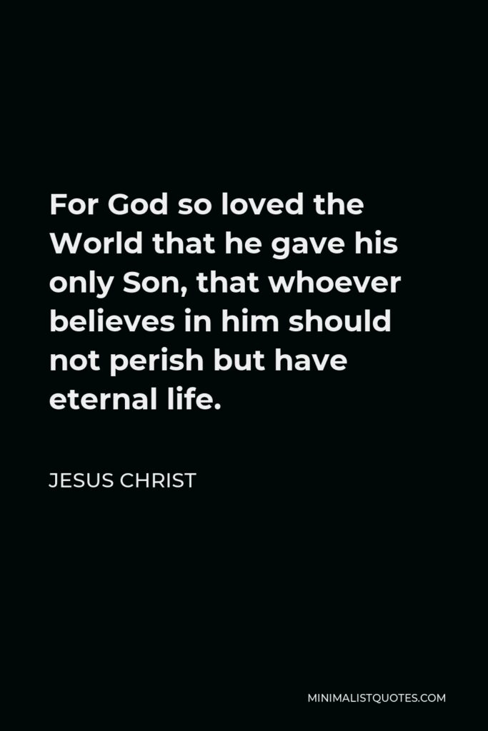 Jesus Christ Quote - For God so loved the World that he gave his only Son, that whoever believes in him should not perish but have eternal life.