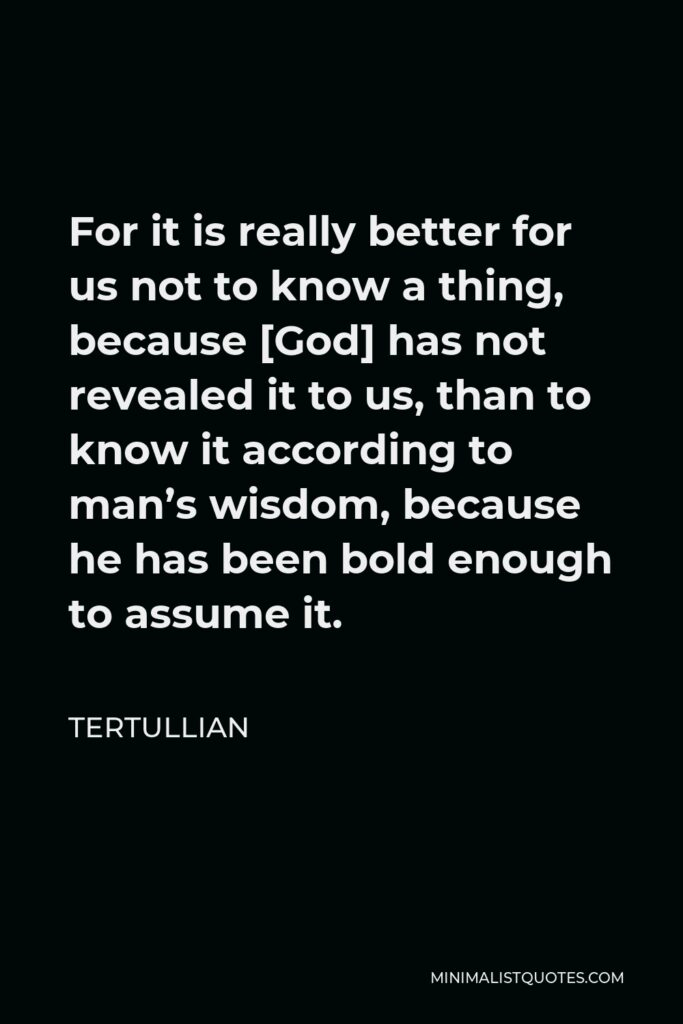 Tertullian Quote - For it is really better for us not to know a thing, because [God] has not revealed it to us, than to know it according to man's wisdom, because he has been bold enough to assume it.