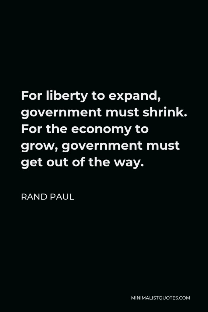 Rand Paul Quote - For liberty to expand, government must shrink. For the economy to grow, government must get out of the way.