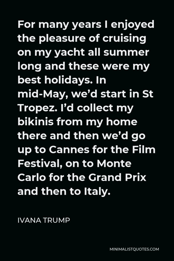 Ivana Trump Quote - For many years I enjoyed the pleasure of cruising on my yacht all summer long and these were my best holidays. In mid-May, we'd start in St Tropez. I'd collect my bikinis from my home there and then we'd go up to Cannes for the Film Festival, on to Monte Carlo for the Grand Prix and then to Italy.
