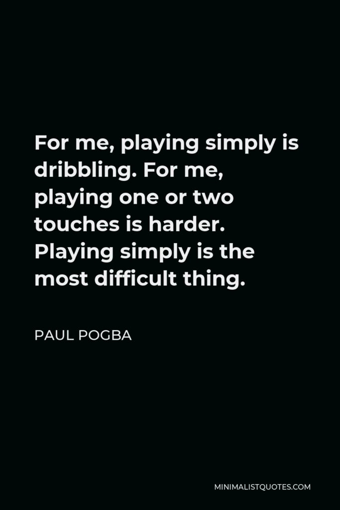 Paul Pogba Quote - For me, playing simply is dribbling. For me, playing one or two touches is harder. Playing simply is the most difficult thing.