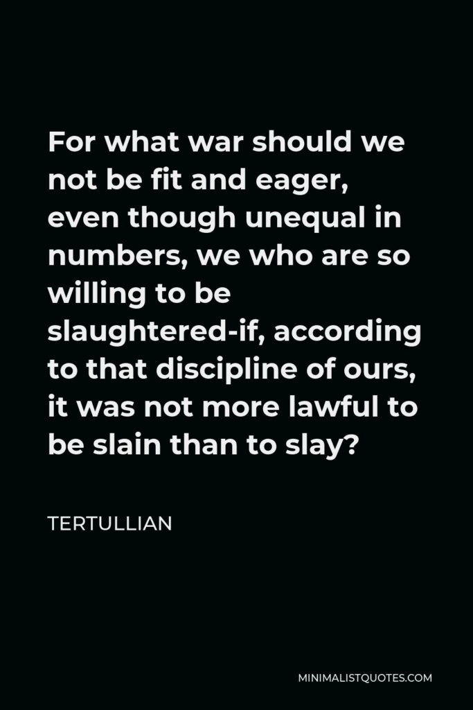 Tertullian Quote - For what war should we not be fit and eager, even though unequal in numbers, we who are so willing to be slaughtered-if, according to that discipline of ours, it was not more lawful to be slain than to slay?