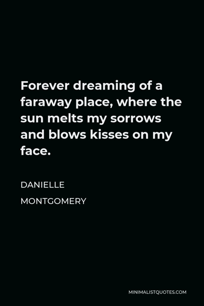 Danielle Montgomery Quote - Forever dreaming of a faraway place, where the sun melts my sorrows and blows kisses on my face.