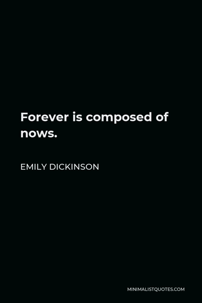 Emily Dickinson Quote - Forever is composed of nows.