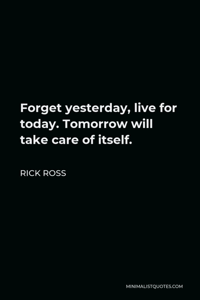 Rick Ross Quote - Forget yesterday, live for today. Tomorrow will take care of itself.