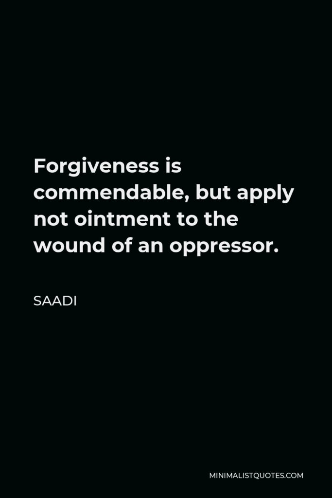Saadi Quote - Forgiveness is commendable, but apply not ointment to the wound of an oppressor.