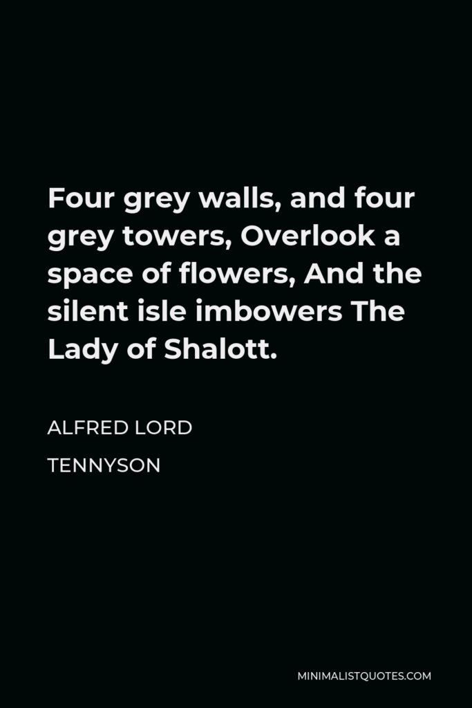 Alfred Lord Tennyson Quote - Four grey walls, and four grey towers, Overlook a space of flowers, And the silent isle imbowers The Lady of Shalott.