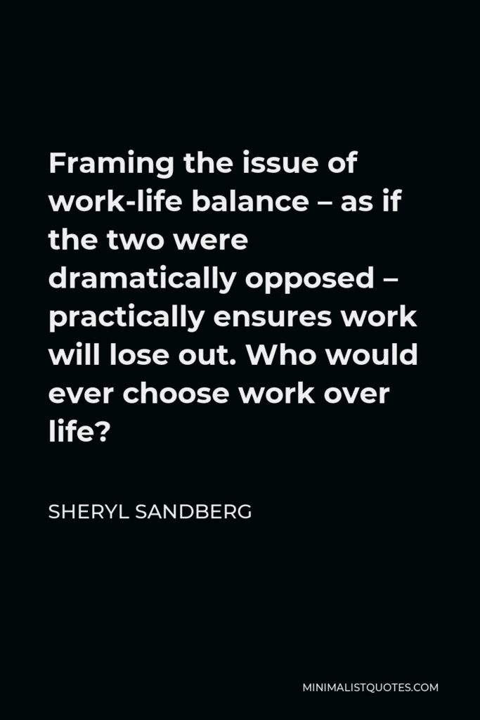 Sheryl Sandberg Quote - Framing the issue of work-life balance – as if the two were dramatically opposed – practically ensures work will lose out. Who would ever choose work over life?