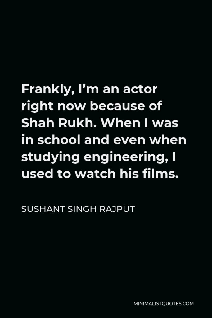 Sushant Singh Rajput Quote - Frankly, I'm an actor right now because of Shah Rukh. When I was in school and even when studying engineering, I used to watch his films.