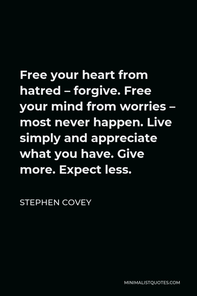 Stephen Covey Quote - Free your heart from hatred – forgive. Free your mind from worries – most never happen. Live simply and appreciate what you have. Give more. Expect less.